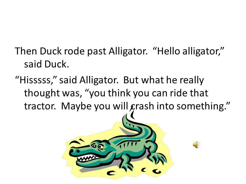 Then Duck rode past Alligator. Hello alligator, said Duck