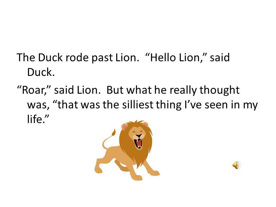 The Duck rode past Lion. Hello Lion, said Duck. Roar, said Lion