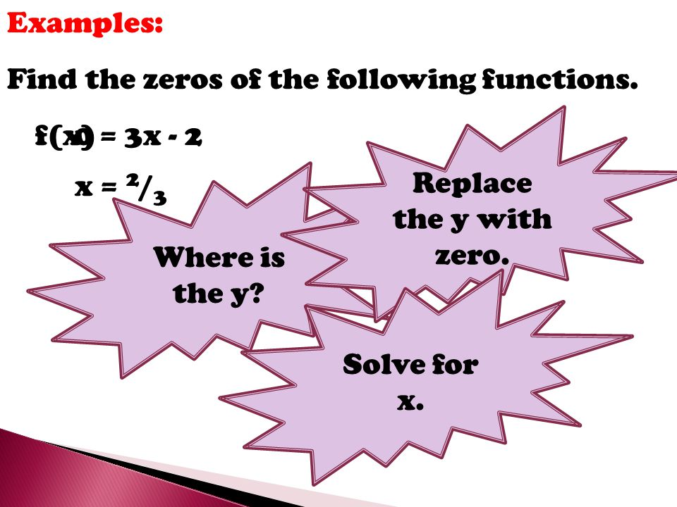 Examples: Find the zeros of the following functions. Replace the y with zero. f(x) = 3x - 2. Where is the y
