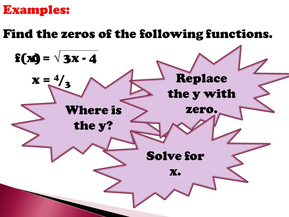 Examples: Find the zeros of the following functions. Replace the y with zero. f(x) =  3x - 4. Where is the y