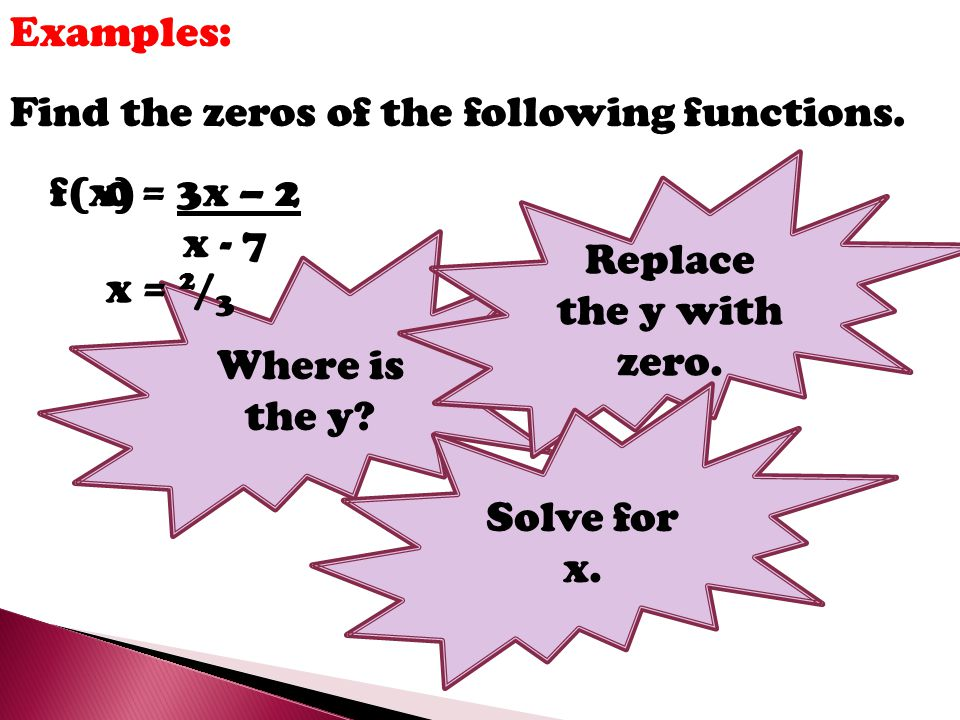 Examples: Find the zeros of the following functions. Replace the y with zero. f(x) = 3x – 2. x - 7.