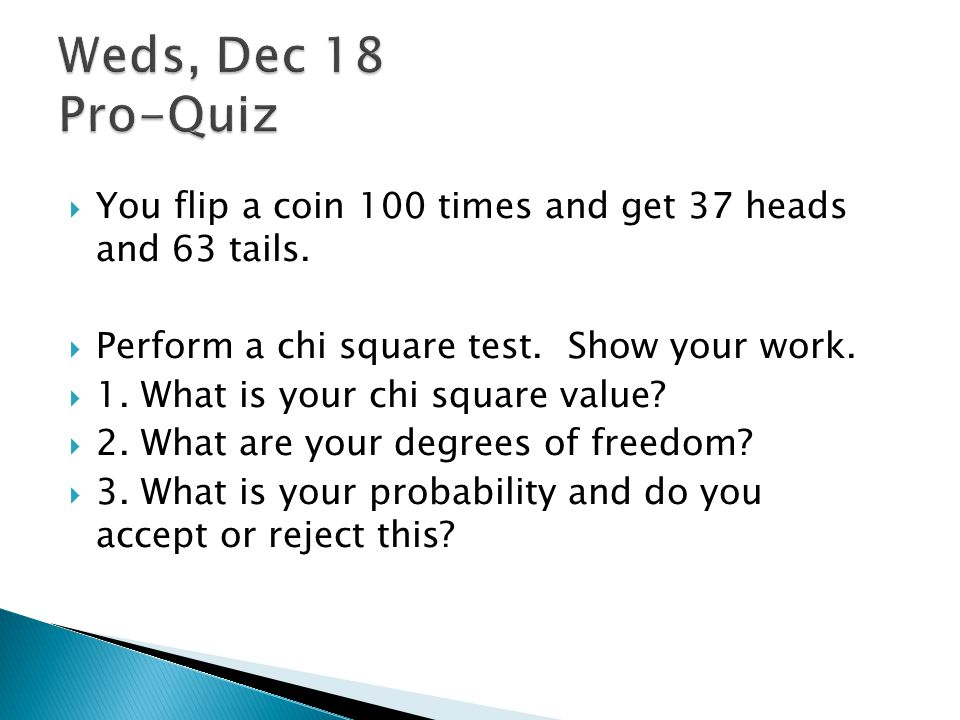 Weds, Dec 18 Pro-Quiz You flip a coin 100 times and get 37 heads and 63 tails. Perform a chi square test. Show your work.