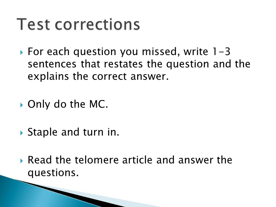 Test corrections For each question you missed, write 1-3 sentences that restates the question and the explains the correct answer.