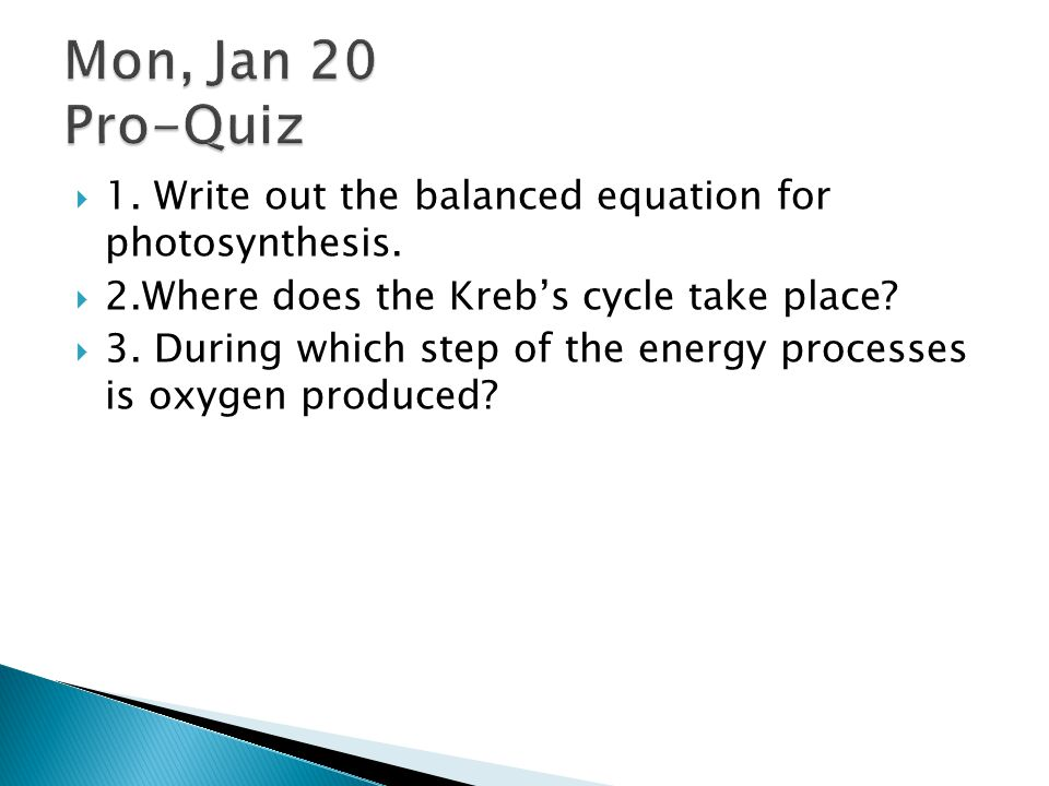 Mon, Jan 20 Pro-Quiz 1. Write out the balanced equation for photosynthesis. 2.Where does the Kreb's cycle take place