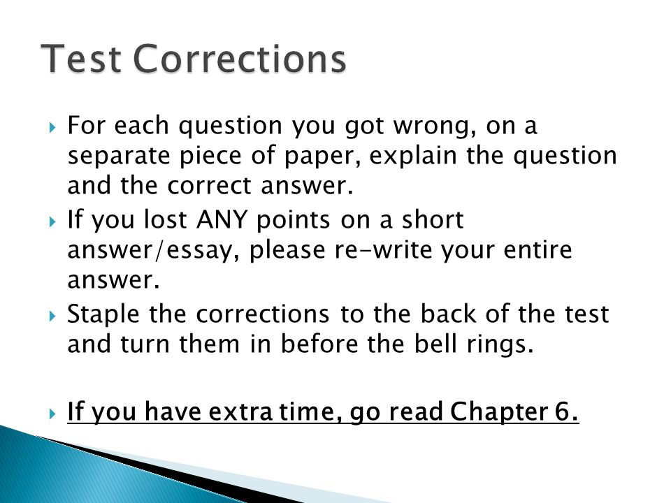 Test Corrections For each question you got wrong, on a separate piece of paper, explain the question and the correct answer.