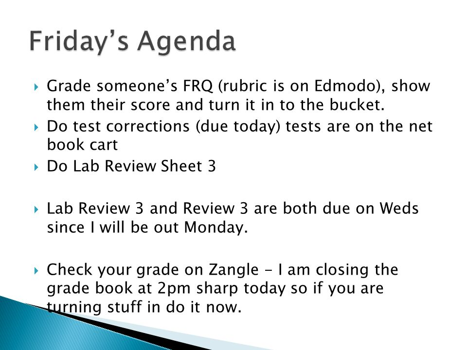 Friday's Agenda Grade someone's FRQ (rubric is on Edmodo), show them their score and turn it in to the bucket.