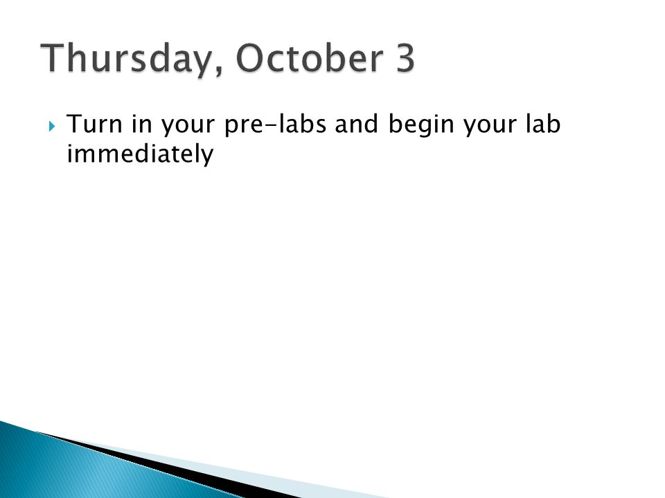 Thursday, October 3 Turn in your pre-labs and begin your lab immediately