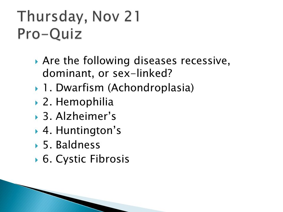 Thursday, Nov 21 Pro-Quiz Are the following diseases recessive, dominant, or sex-linked 1. Dwarfism (Achondroplasia)
