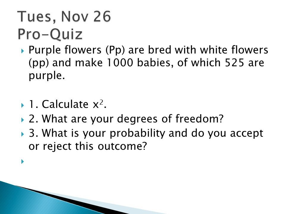 Tues, Nov 26 Pro-Quiz Purple flowers (Pp) are bred with white flowers (pp) and make 1000 babies, of which 525 are purple.