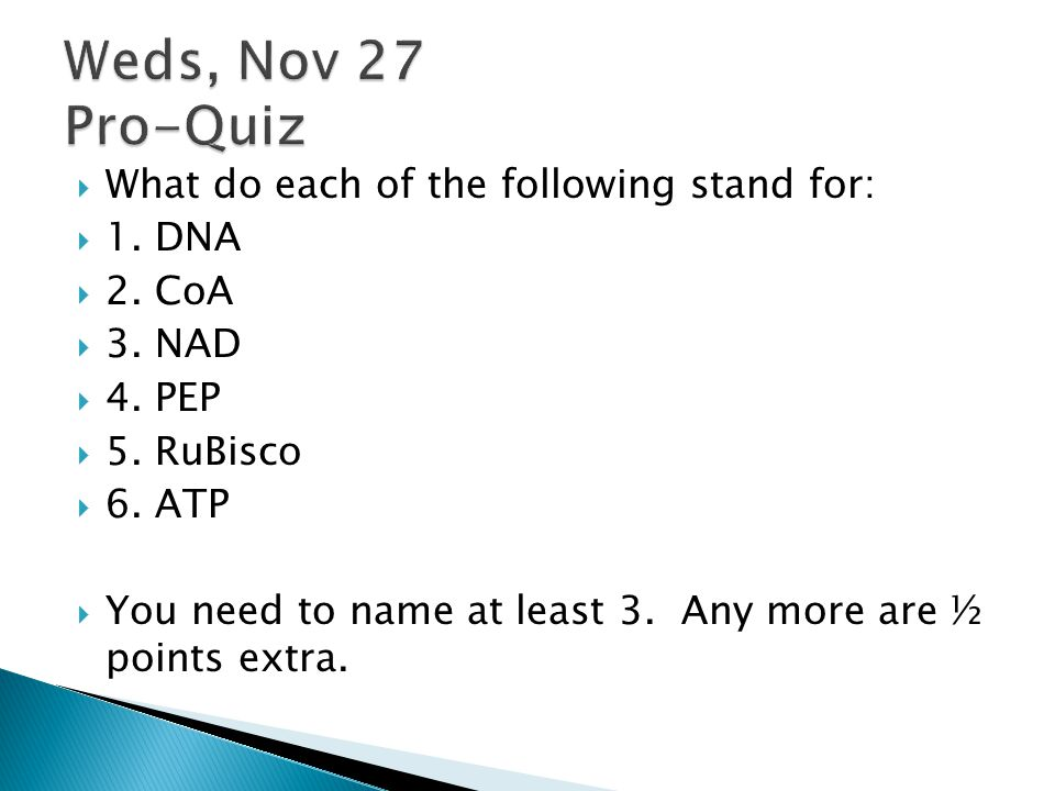 Weds, Nov 27 Pro-Quiz What do each of the following stand for: 1. DNA
