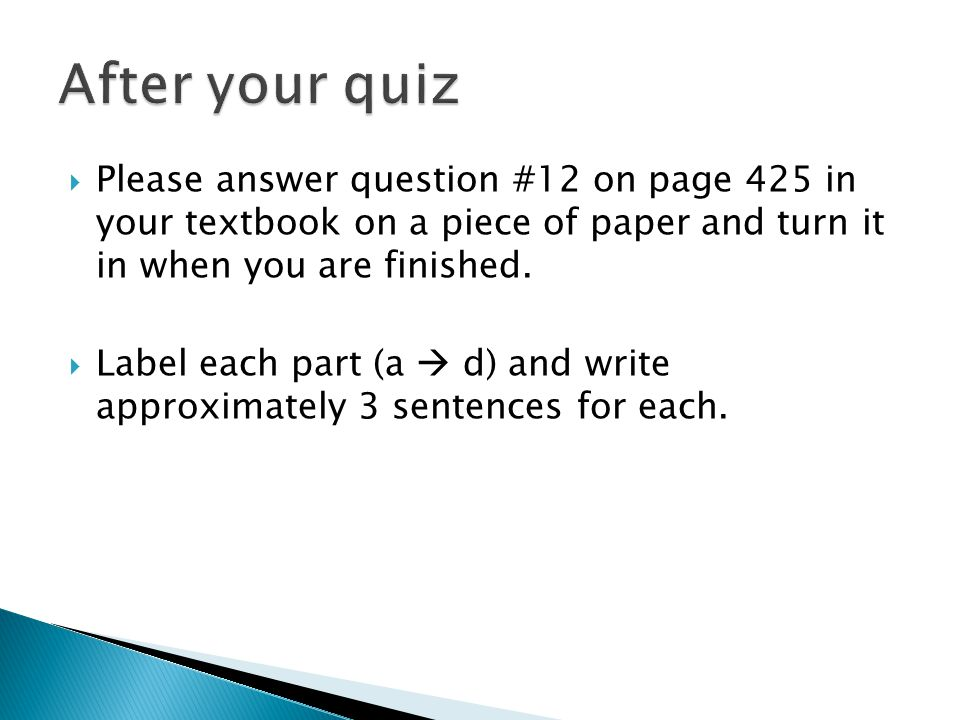 After your quiz Please answer question #12 on page 425 in your textbook on a piece of paper and turn it in when you are finished.