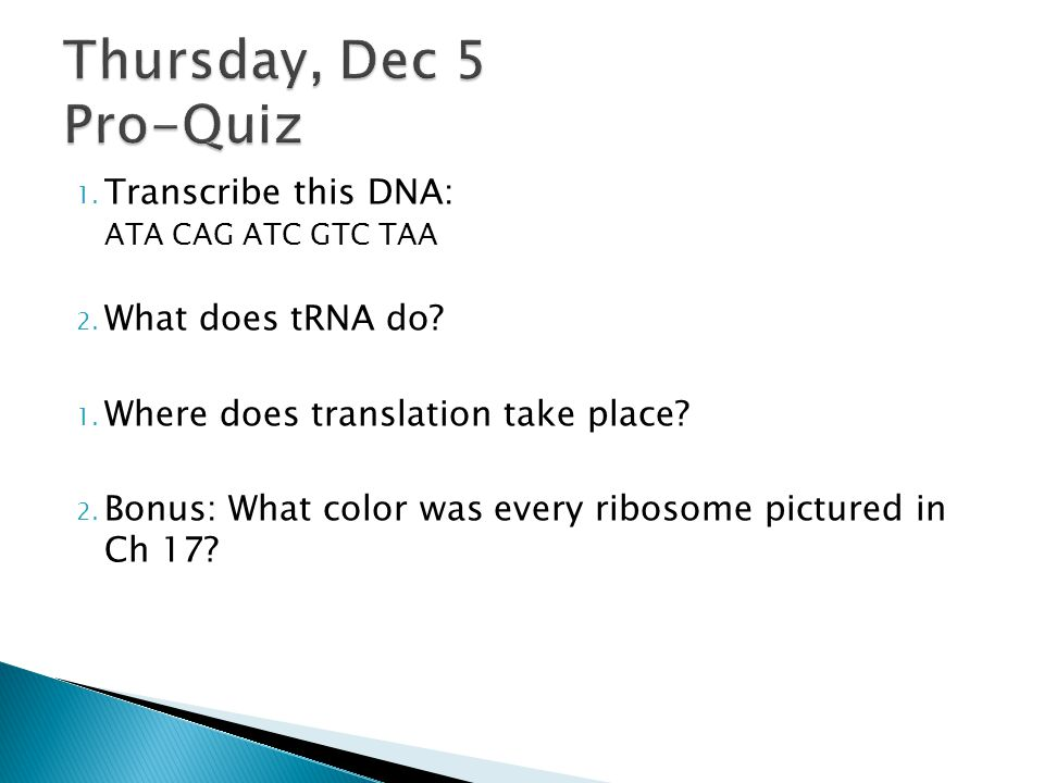 Thursday, Dec 5 Pro-Quiz Transcribe this DNA: What does tRNA do