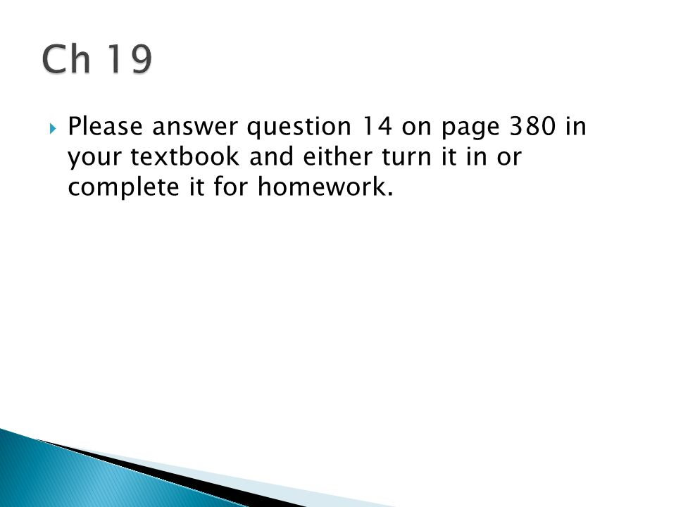 Ch 19 Please answer question 14 on page 380 in your textbook and either turn it in or complete it for homework.