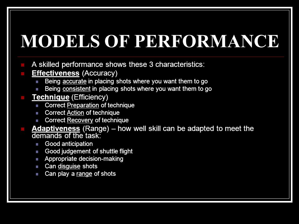MODELS OF PERFORMANCE A skilled performance shows these 3 characteristics: Effectiveness (Accuracy)