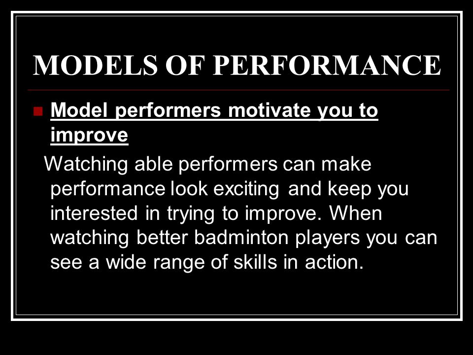 MODELS OF PERFORMANCE Model performers motivate you to improve