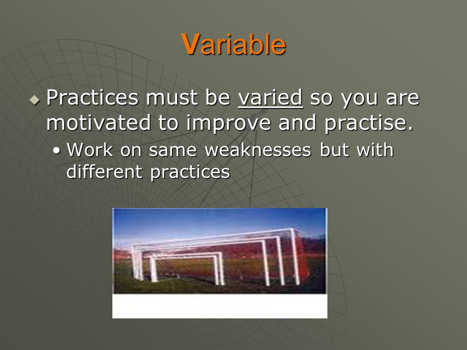Variable Practices must be varied so you are motivated to improve and practise.