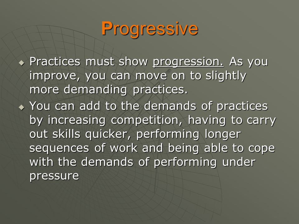 Progressive Practices must show progression. As you improve, you can move on to slightly more demanding practices.