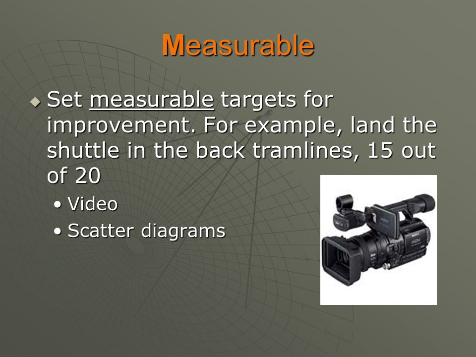 Measurable Set measurable targets for improvement. For example, land the shuttle in the back tramlines, 15 out of 20.