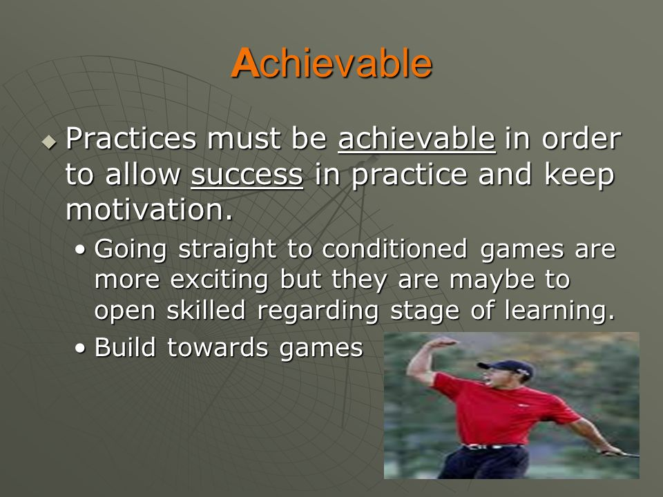 Achievable Practices must be achievable in order to allow success in practice and keep motivation.