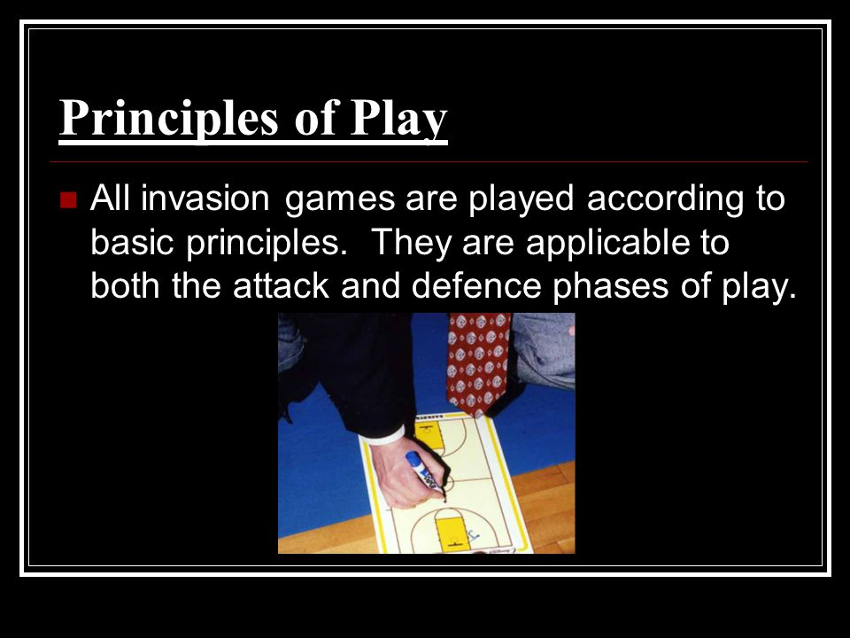Principles of Play All invasion games are played according to basic principles.