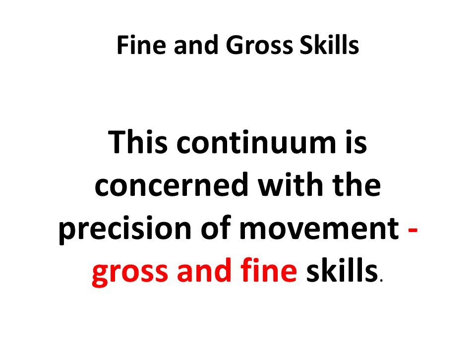 Fine and Gross Skills This continuum is concerned with the precision of movement - gross and fine skills.