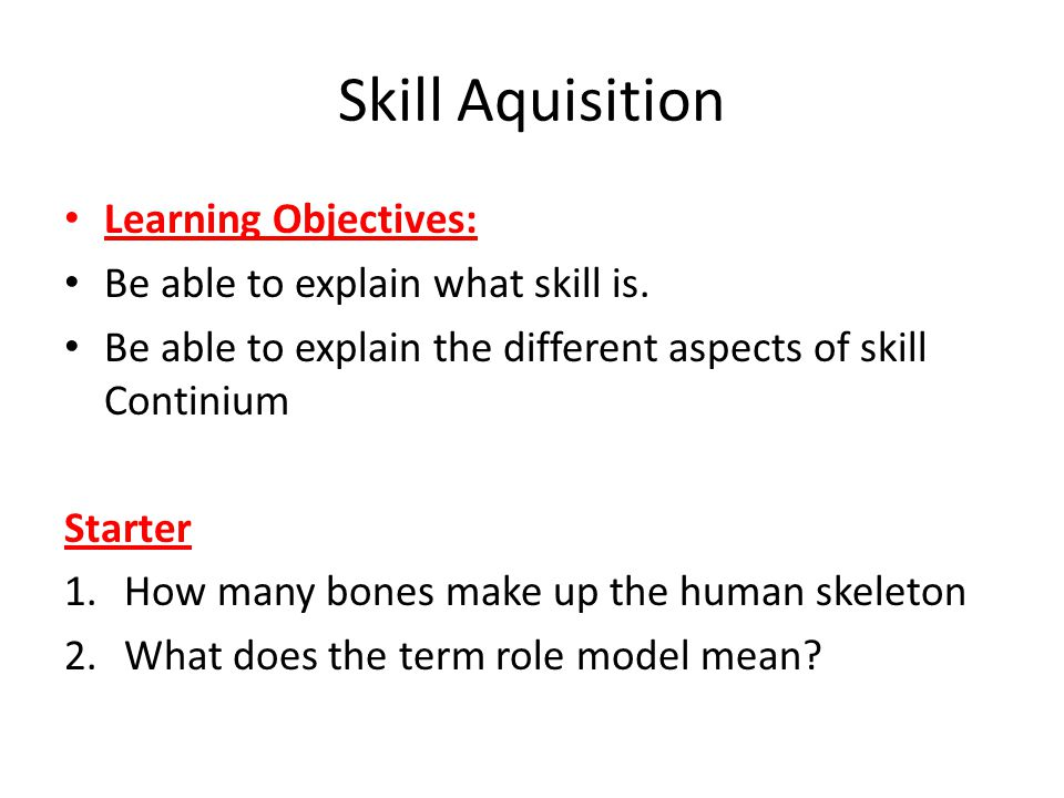 Skill Aquisition Learning Objectives: