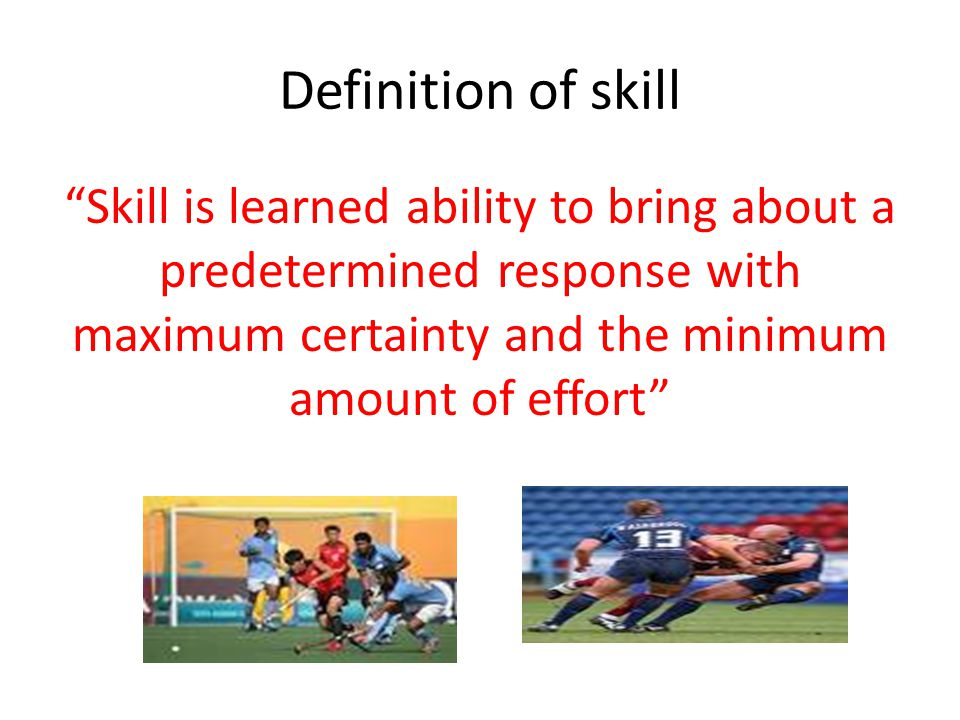 Definition of skill Skill is learned ability to bring about a predetermined response with maximum certainty and the minimum amount of effort