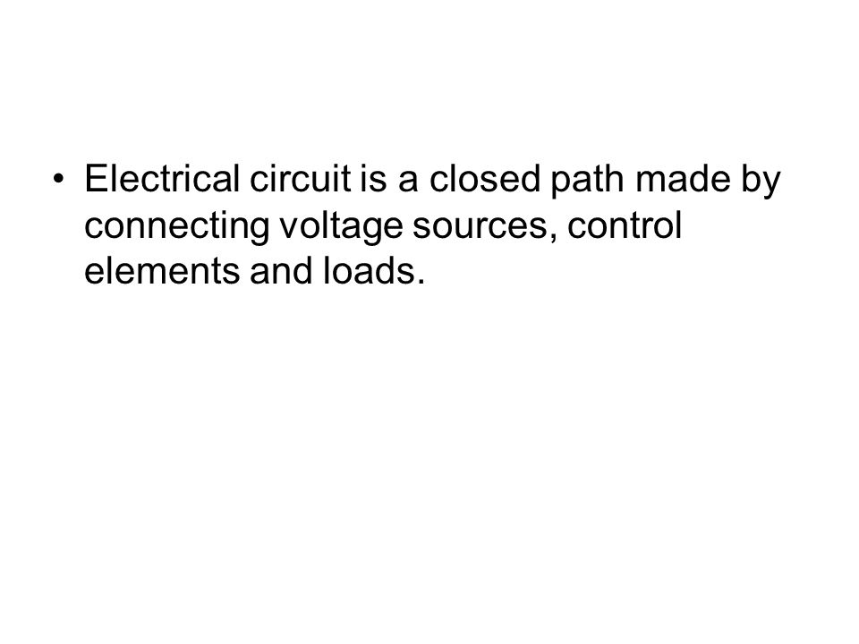Electrical circuit is a closed path made by connecting voltage sources, control elements and loads.