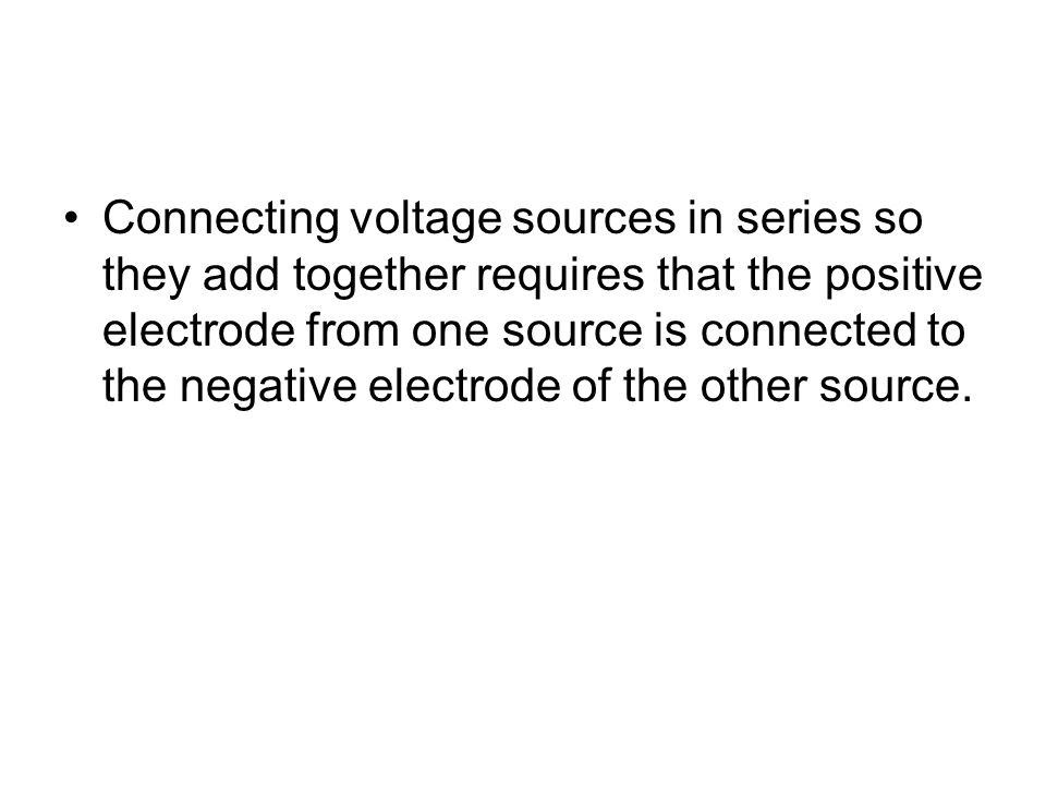 Connecting voltage sources in series so they add together requires that the positive electrode from one source is connected to the negative electrode of the other source.