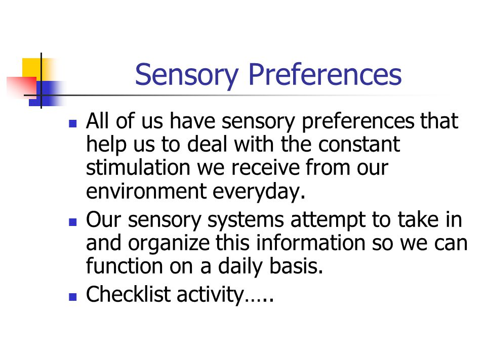 Sensory Preferences All of us have sensory preferences that help us to deal with the constant stimulation we receive from our environment everyday.