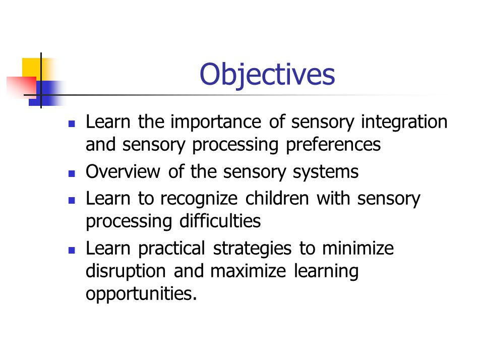 Objectives Learn the importance of sensory integration and sensory processing preferences. Overview of the sensory systems.