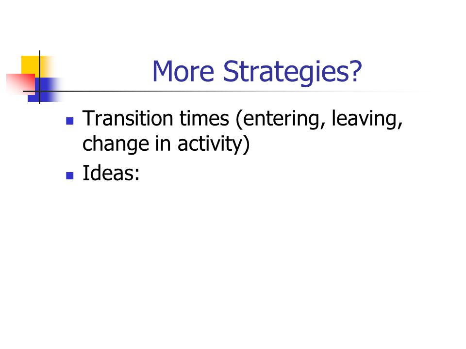 More Strategies Transition times (entering, leaving, change in activity) Ideas: