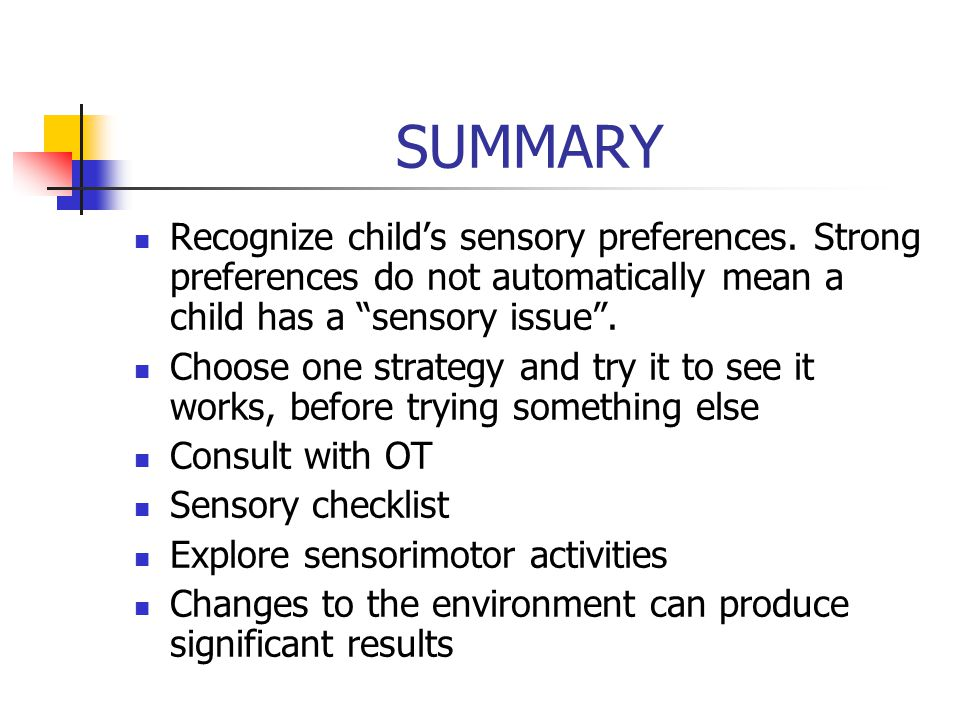 SUMMARY Recognize child's sensory preferences. Strong preferences do not automatically mean a child has a sensory issue .