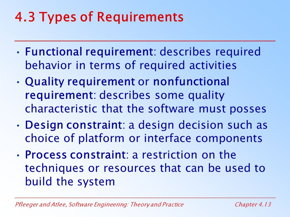 4.3 Types of Requirements Functional requirement: describes required behavior in terms of required activities.