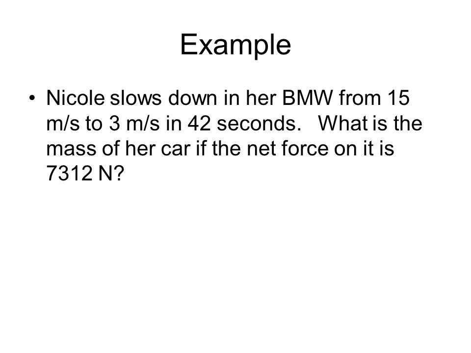 Example Nicole slows down in her BMW from 15 m/s to 3 m/s in 42 seconds.