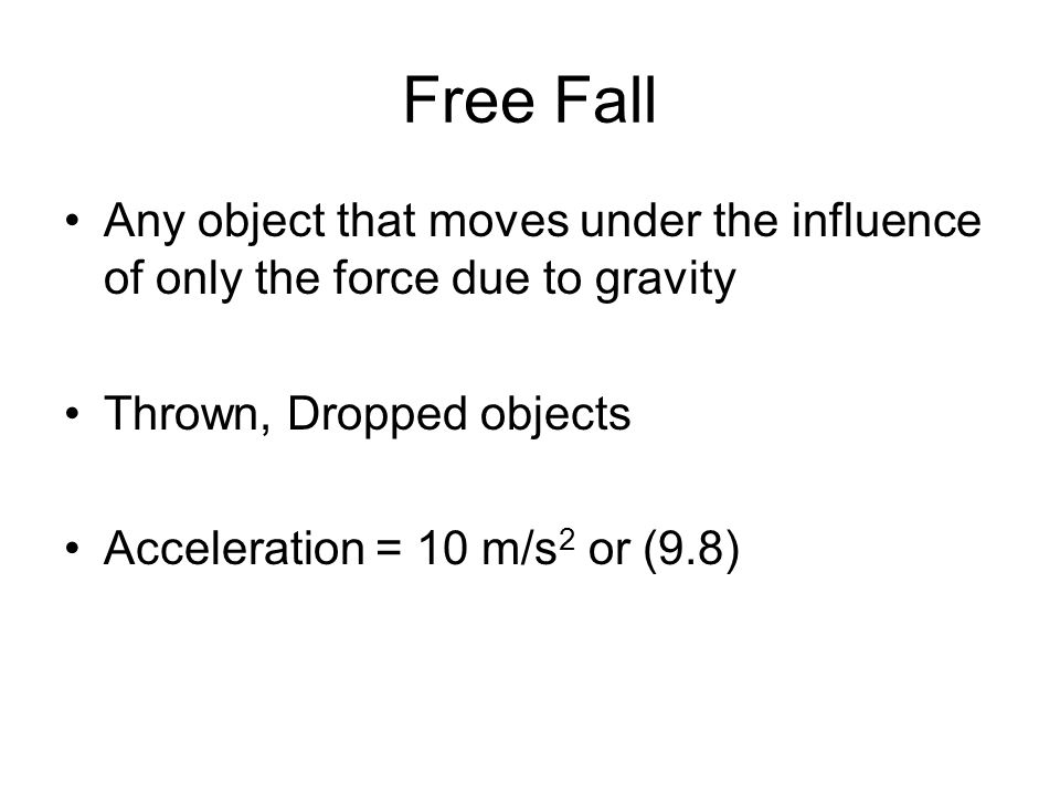 Free Fall Any object that moves under the influence of only the force due to gravity. Thrown, Dropped objects.