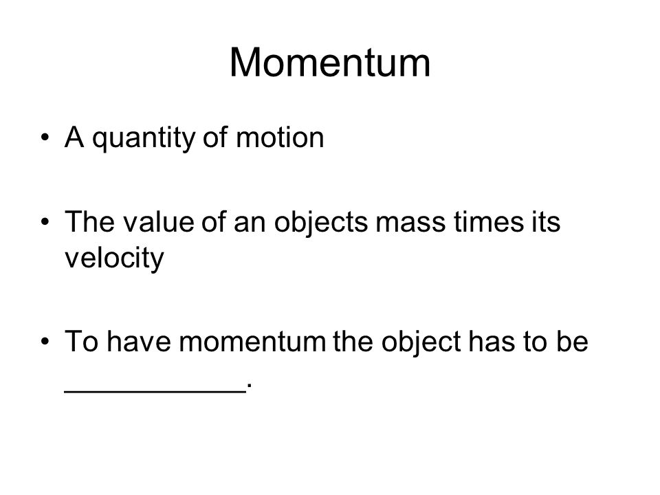 Momentum A quantity of motion