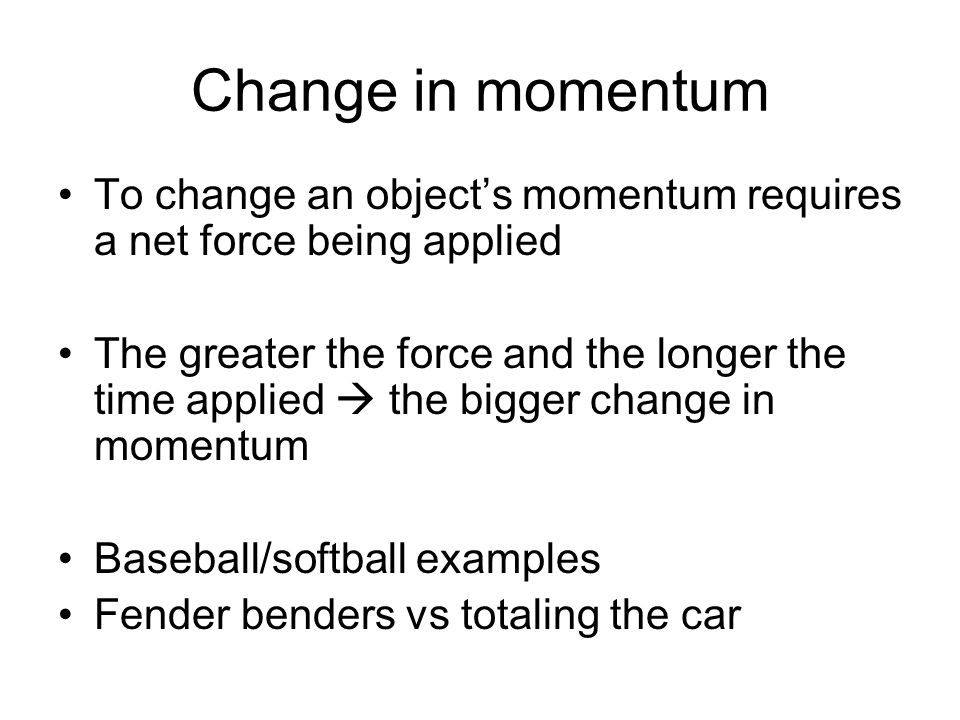 Change in momentum To change an object's momentum requires a net force being applied.