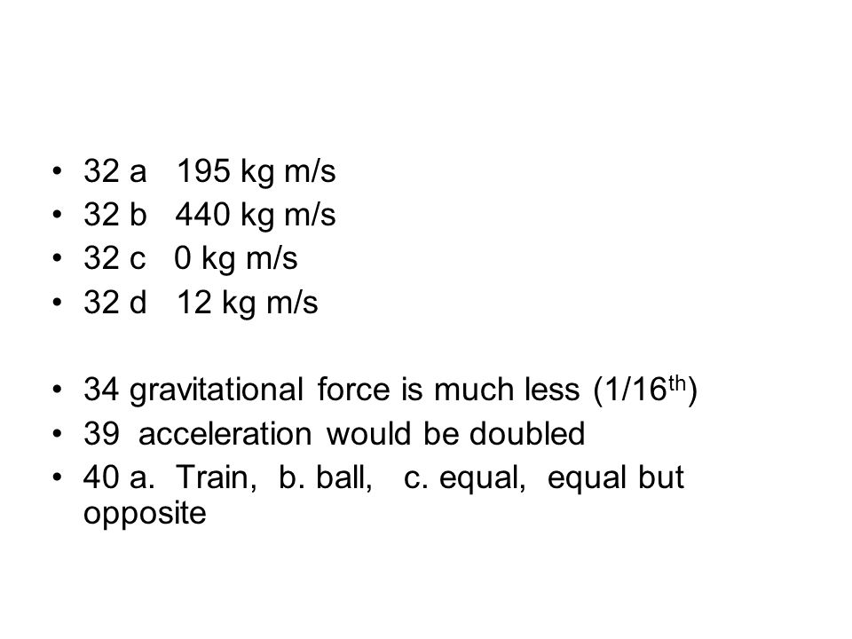 32 a 195 kg m/s 32 b 440 kg m/s. 32 c 0 kg m/s. 32 d 12 kg m/s. 34 gravitational force is much less (1/16th)