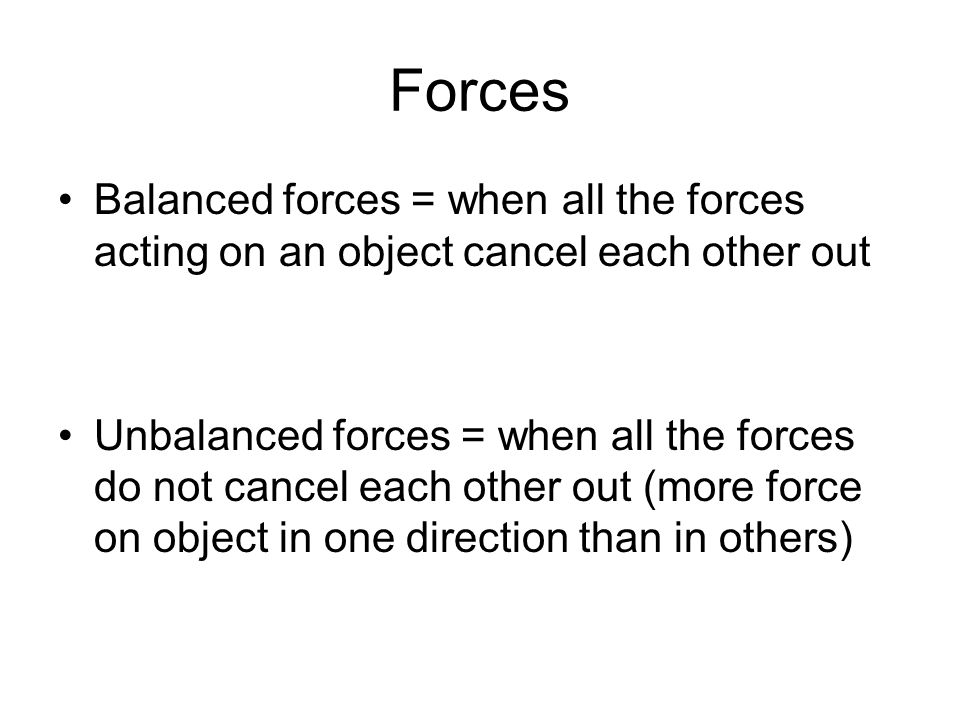 Forces Balanced forces = when all the forces acting on an object cancel each other out.