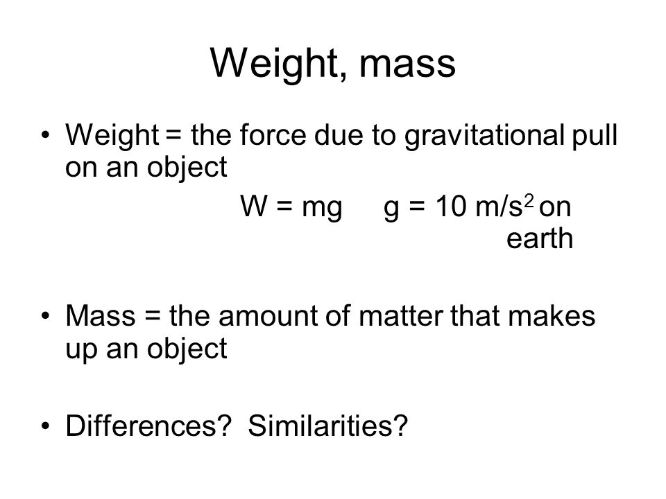 Weight, mass Weight = the force due to gravitational pull on an object