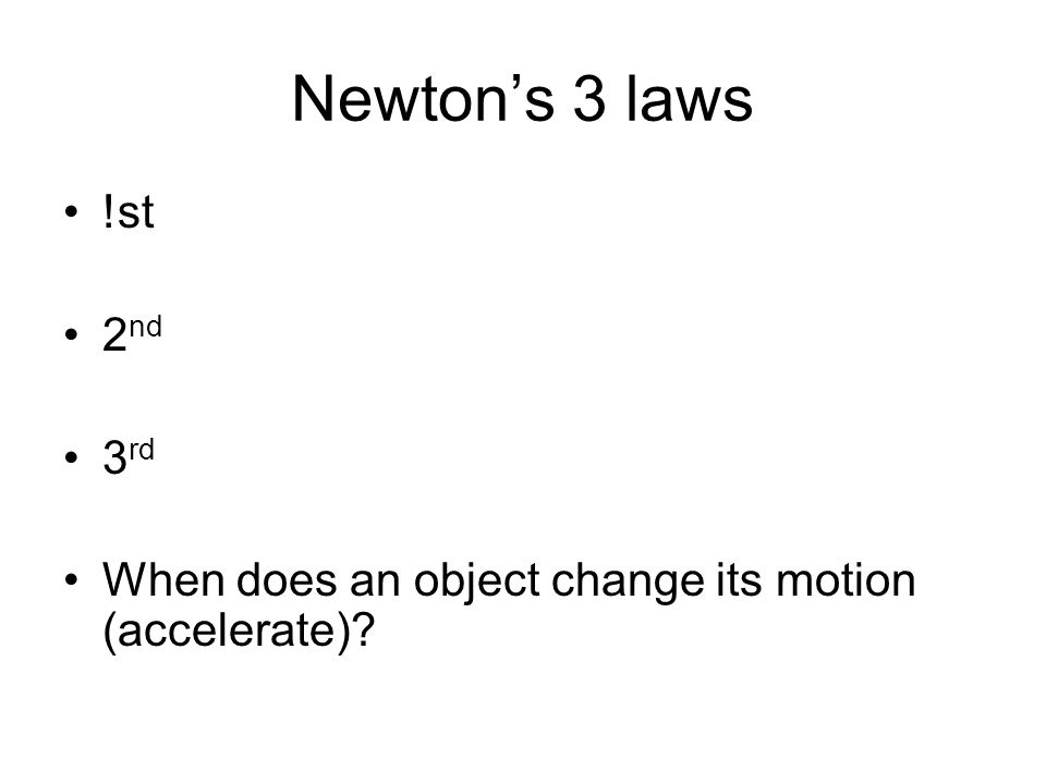 Newton's 3 laws !st 2nd 3rd When does an object change its motion (accelerate)