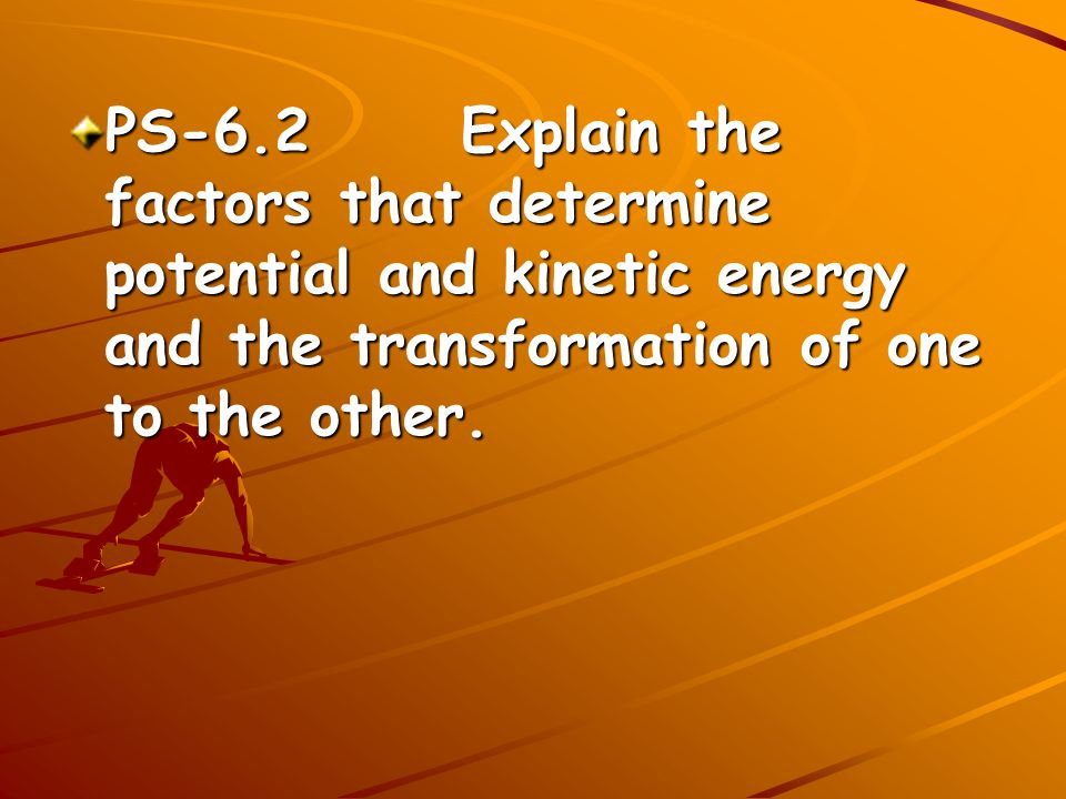 PS-6.2 Explain the factors that determine potential and kinetic energy and the transformation of one to the other.