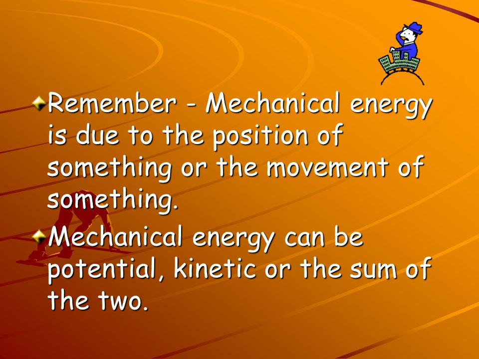 Remember - Mechanical energy is due to the position of something or the movement of something.