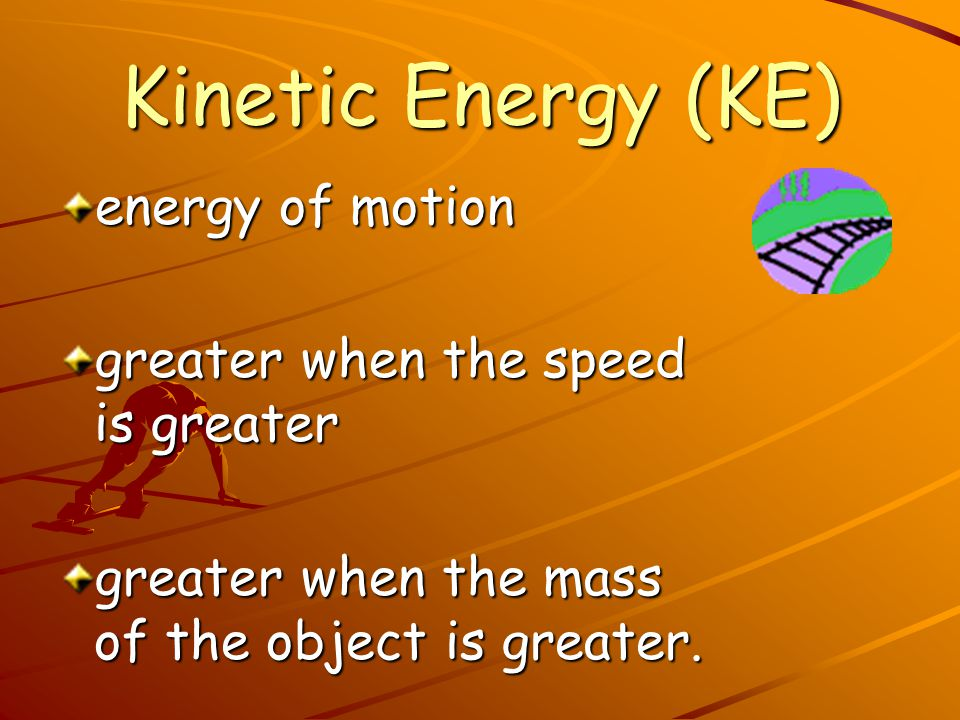 Kinetic Energy (KE) energy of motion greater when the speed is greater
