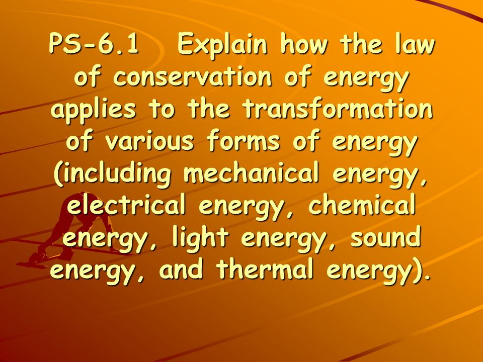 PS-6.1 Explain how the law of conservation of energy applies to the transformation of various forms of energy (including mechanical energy, electrical energy, chemical energy, light energy, sound energy, and thermal energy).