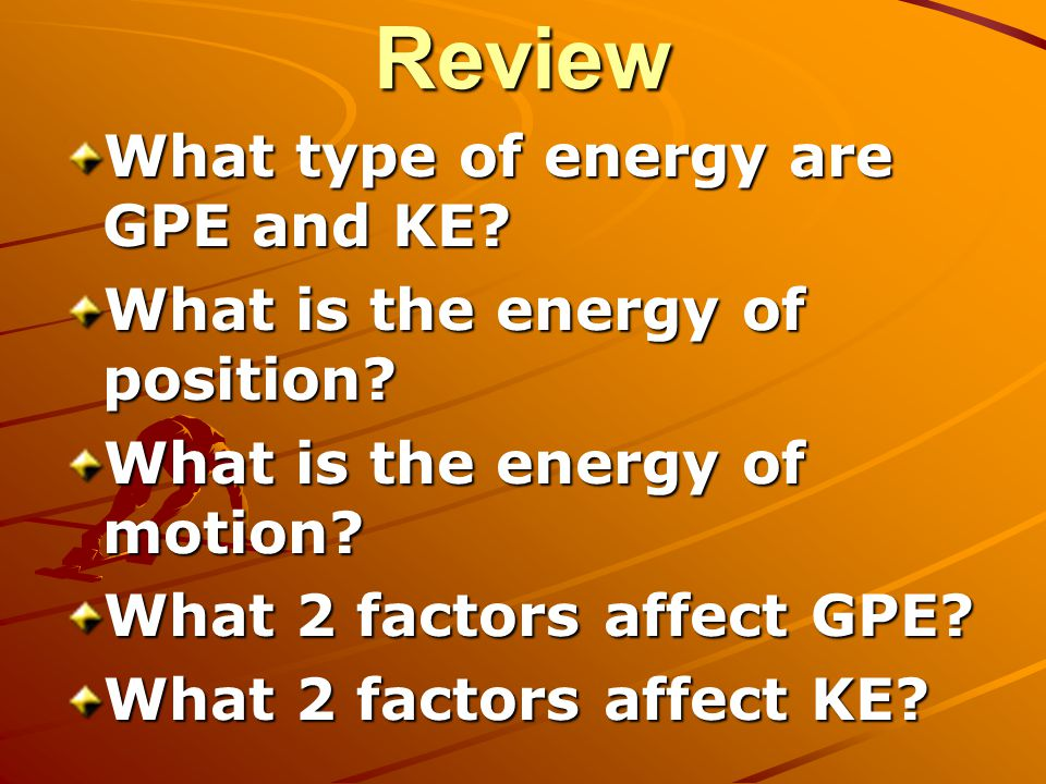 Review What type of energy are GPE and KE