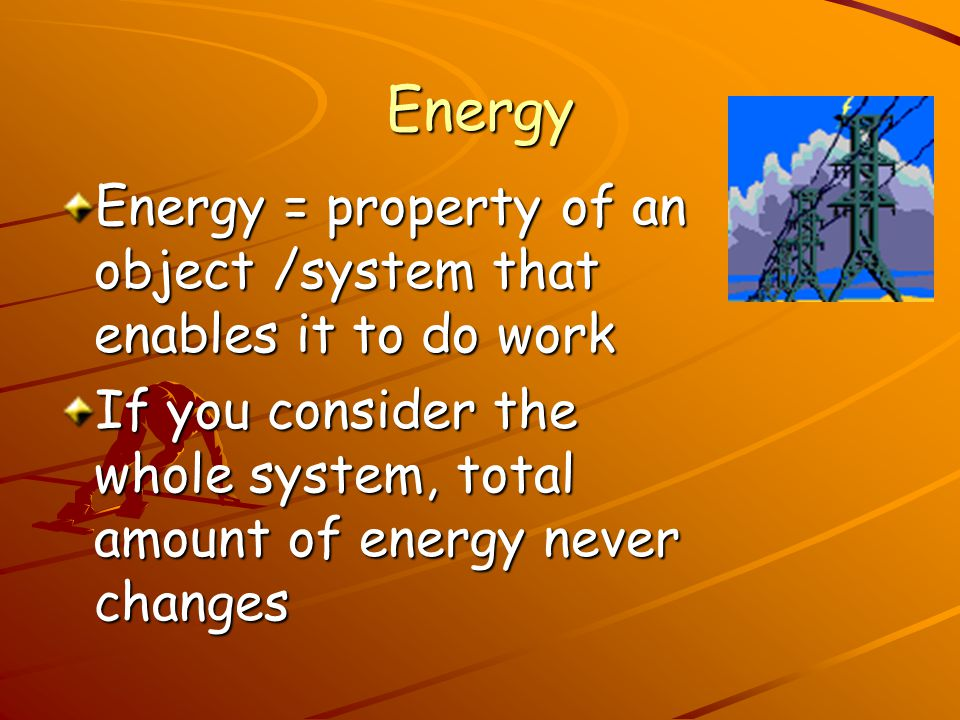 Energy Energy = property of an object /system that enables it to do work.