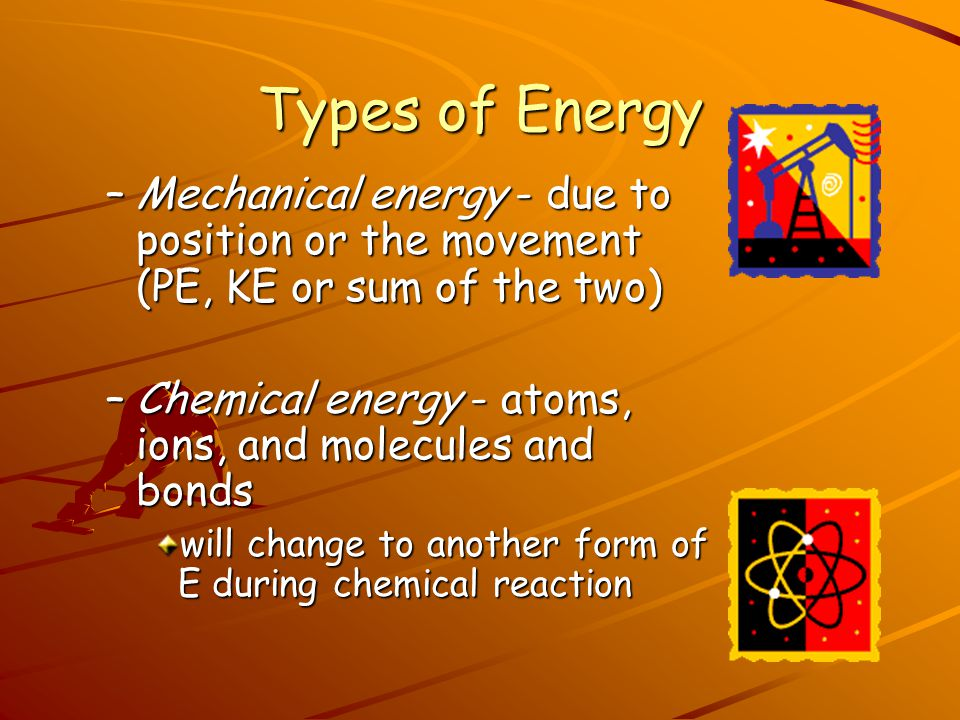 Types of Energy Mechanical energy - due to position or the movement (PE, KE or sum of the two)