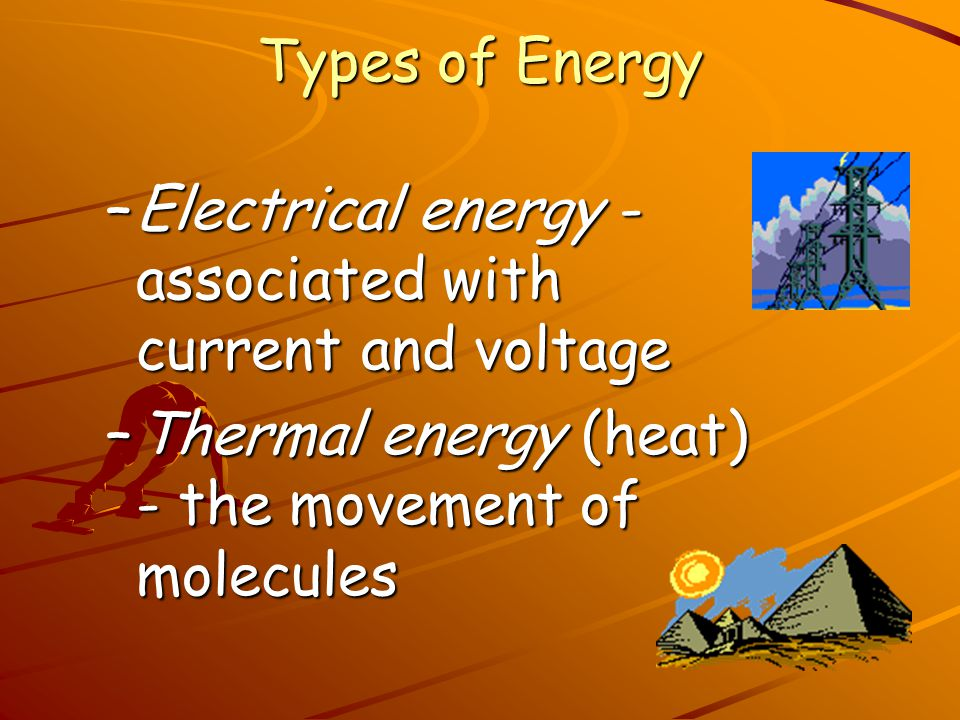 Types of Energy Electrical energy - associated with current and voltage.